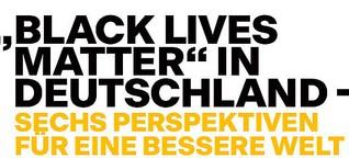 """""""Black Lives Matter"""" in Deutschland - Sechs Perspektiven für eine bessere Welt"""